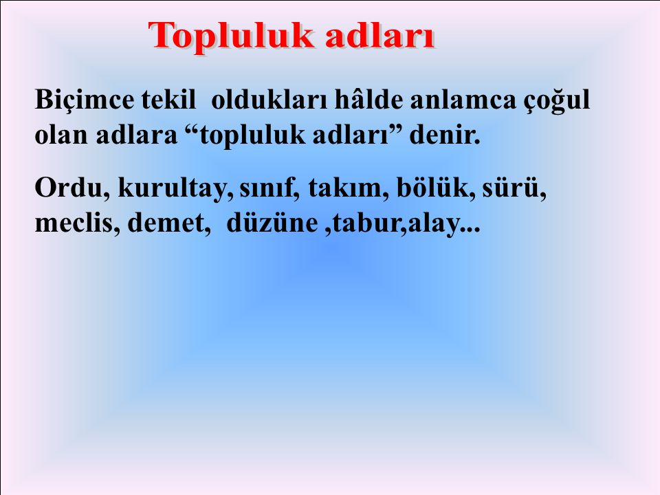 Topluluk adları Biçimce tekil oldukları hâlde anlamca çoğul olan adlara topluluk adları denir.