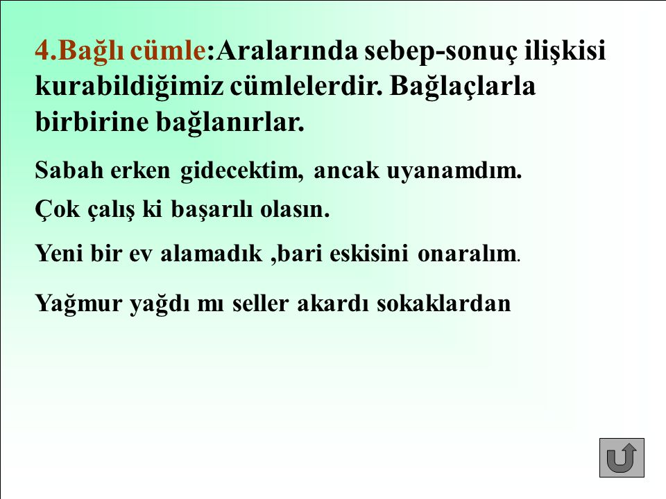 4.Bağlı cümle:Aralarında sebep-sonuç ilişkisi kurabildiğimiz cümlelerdir. Bağlaçlarla birbirine bağlanırlar.