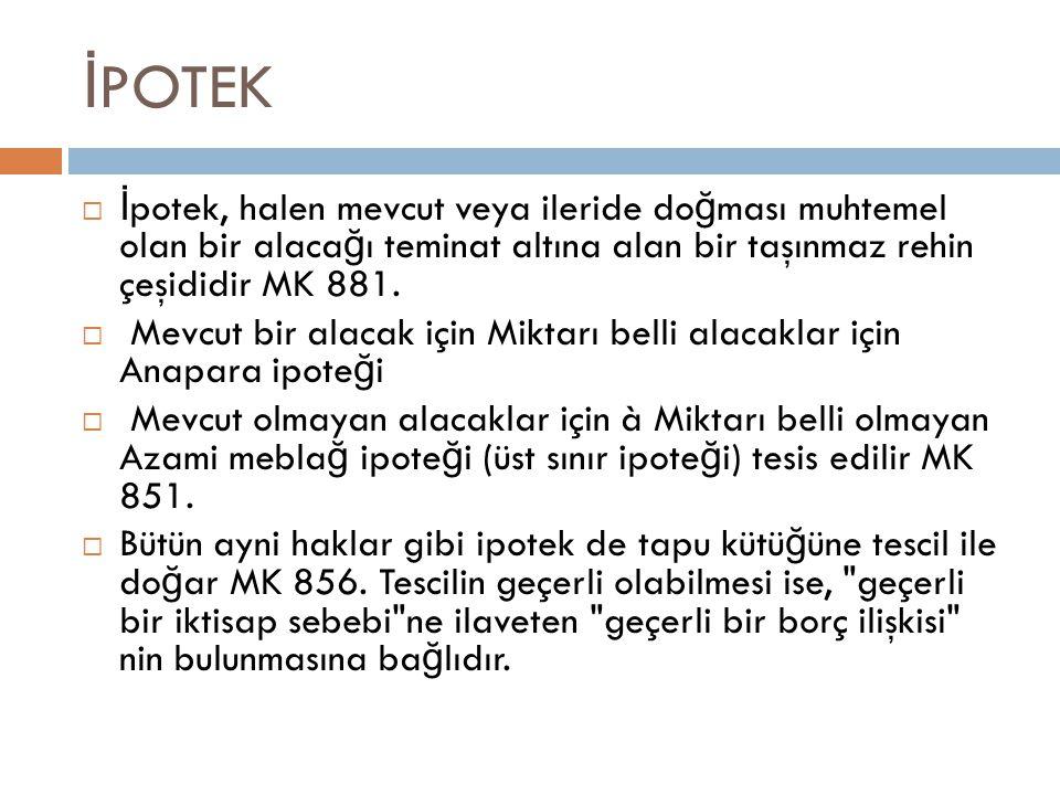 İPOTEK İpotek, halen mevcut veya ileride doğması muhtemel olan bir alacağı teminat altına alan bir taşınmaz rehin çeşididir MK 881.