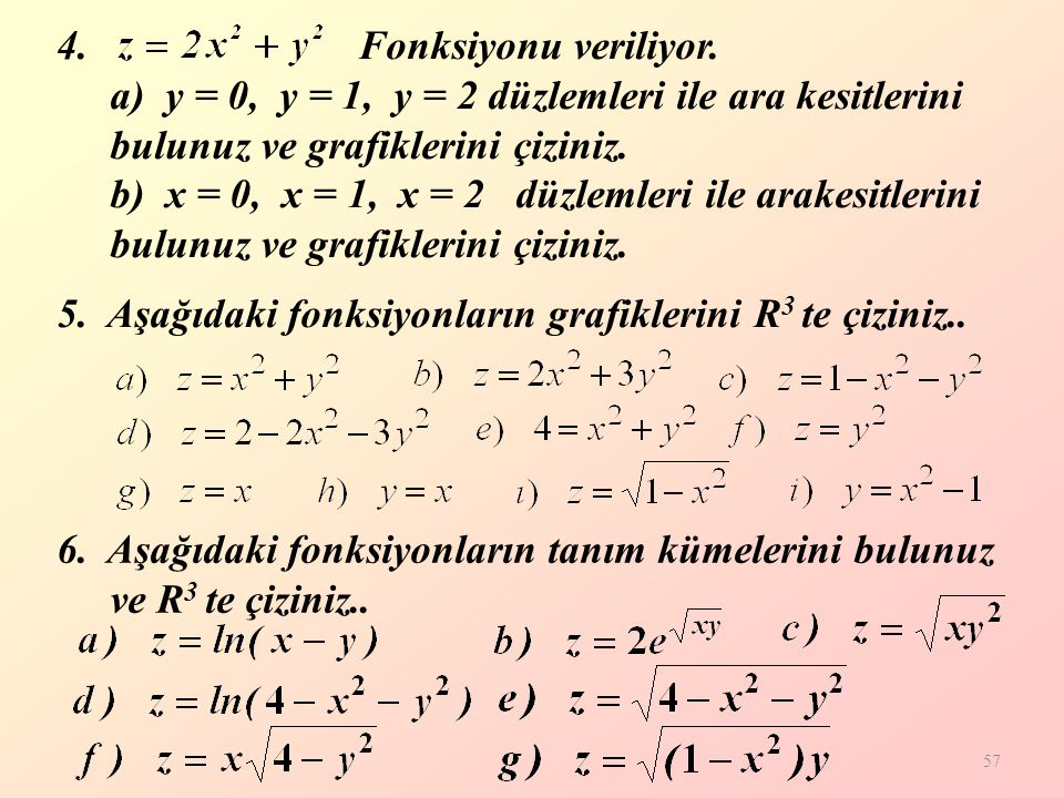 Fonksiyonu veriliyor. a) y = 0, y = 1, y = 2 düzlemleri ile ara kesitlerini bulunuz ve grafiklerini çiziniz. b) x = 0, x = 1, x = 2 düzlemleri ile arakesitlerini bulunuz ve grafiklerini çiziniz.