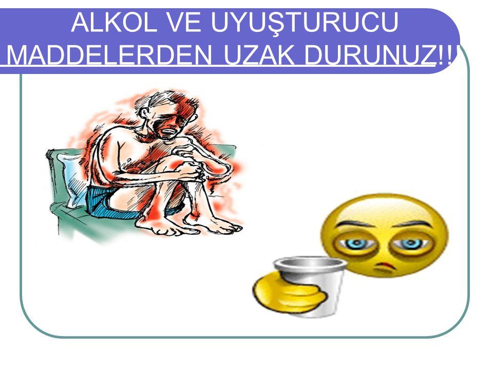 ALKOL VE UYUŞTURUCU MADDELERDEN UZAK DURUNUZ!!!