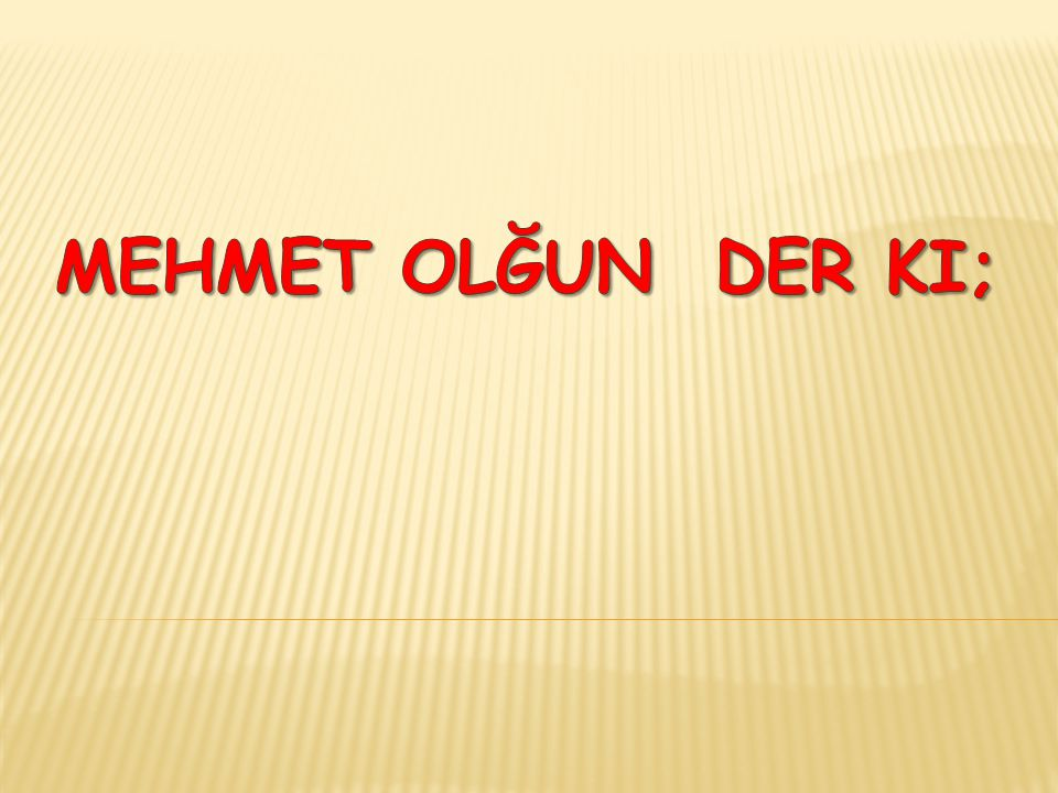 Mehmet olğun der ki;