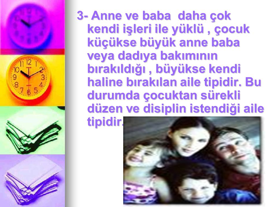 3- Anne ve baba daha çok kendi işleri ile yüklü , çocuk küçükse büyük anne baba veya dadıya bakımının bırakıldığı , büyükse kendi haline bırakılan aile tipidir. Bu durumda çocuktan sürekli düzen ve disiplin istendiği aile tipidir.