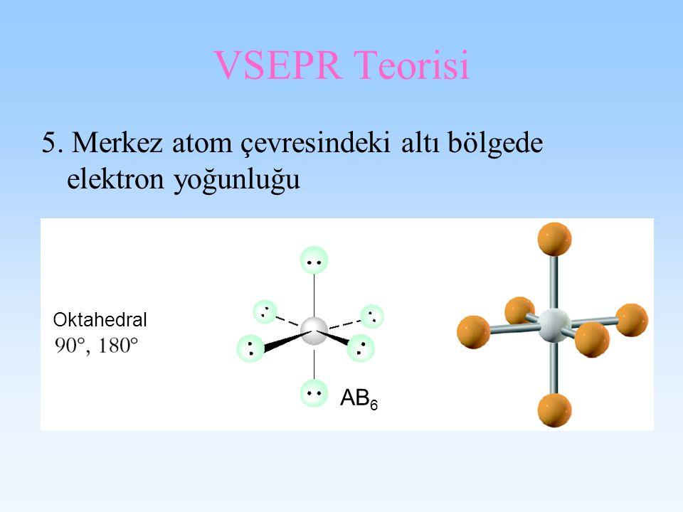 VSEPR Teorisi 5. Merkez atom çevresindeki altı bölgede elektron yoğunluğu Oktahedral AB6