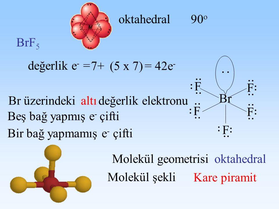 : .. oktahedral 90o BrF5 değerlik e- = 7+ (5 x 7) = 42e- Br F