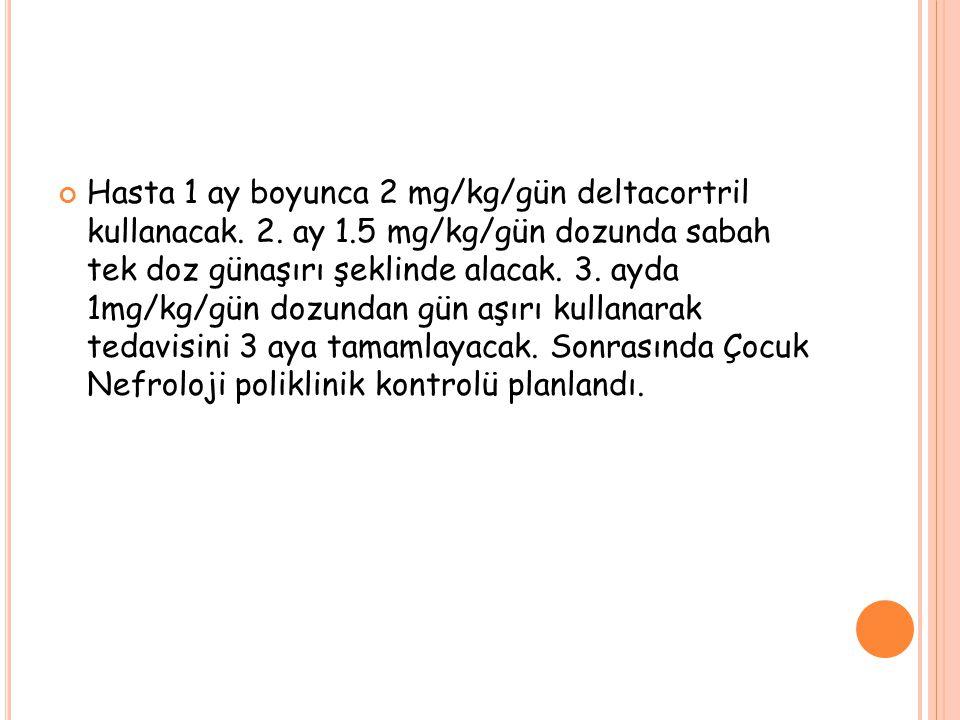 Hasta 1 ay boyunca 2 mg/kg/gün deltacortril kullanacak. 2. ay 1