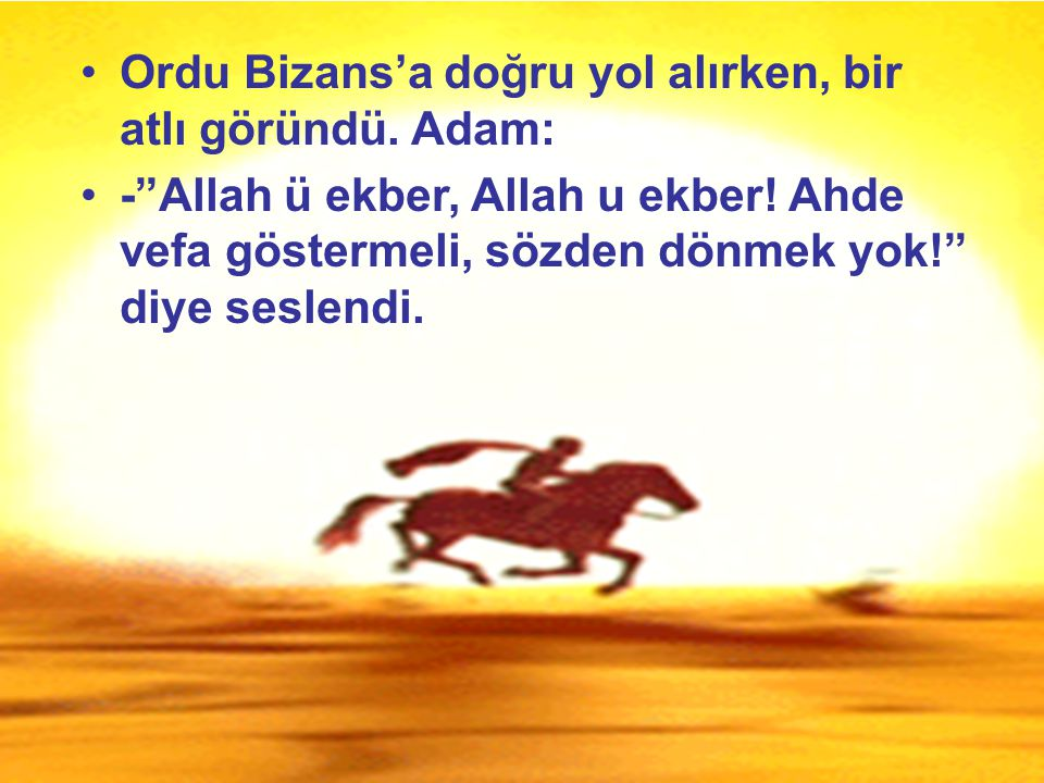 Ordu Bizans'a doğru yol alırken, bir atlı göründü. Adam: