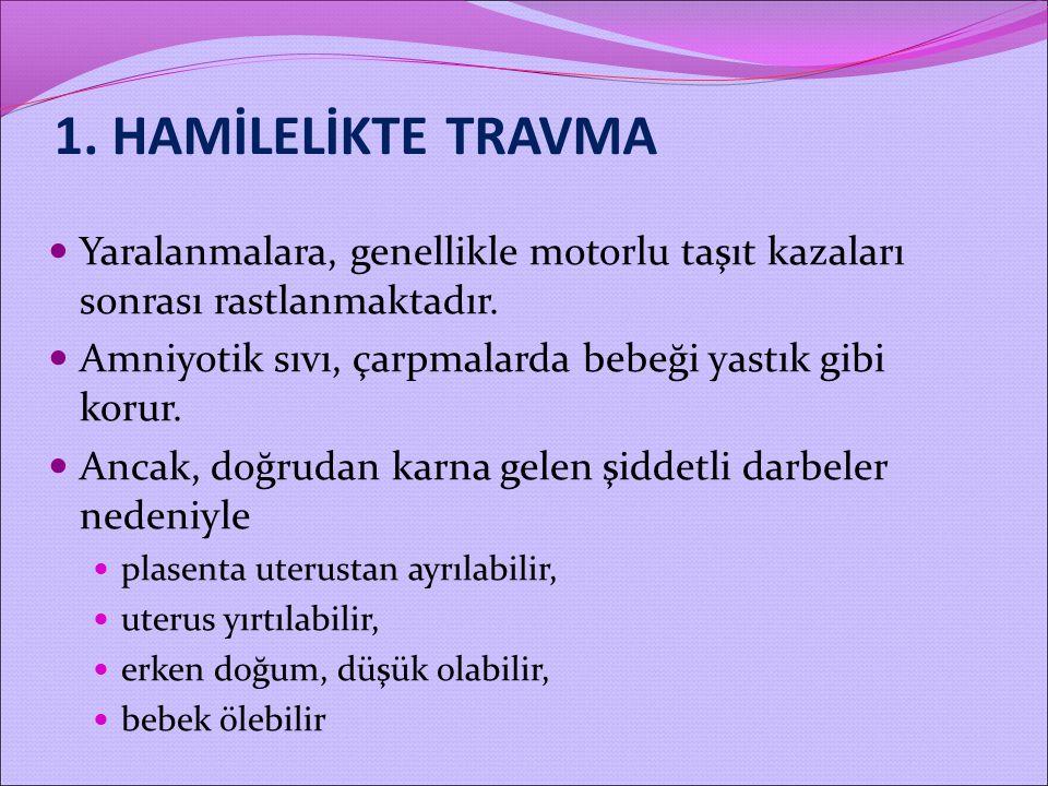 1. HAMİLELİKTE TRAVMA Yaralanmalara, genellikle motorlu taşıt kazaları sonrası rastlanmaktadır.