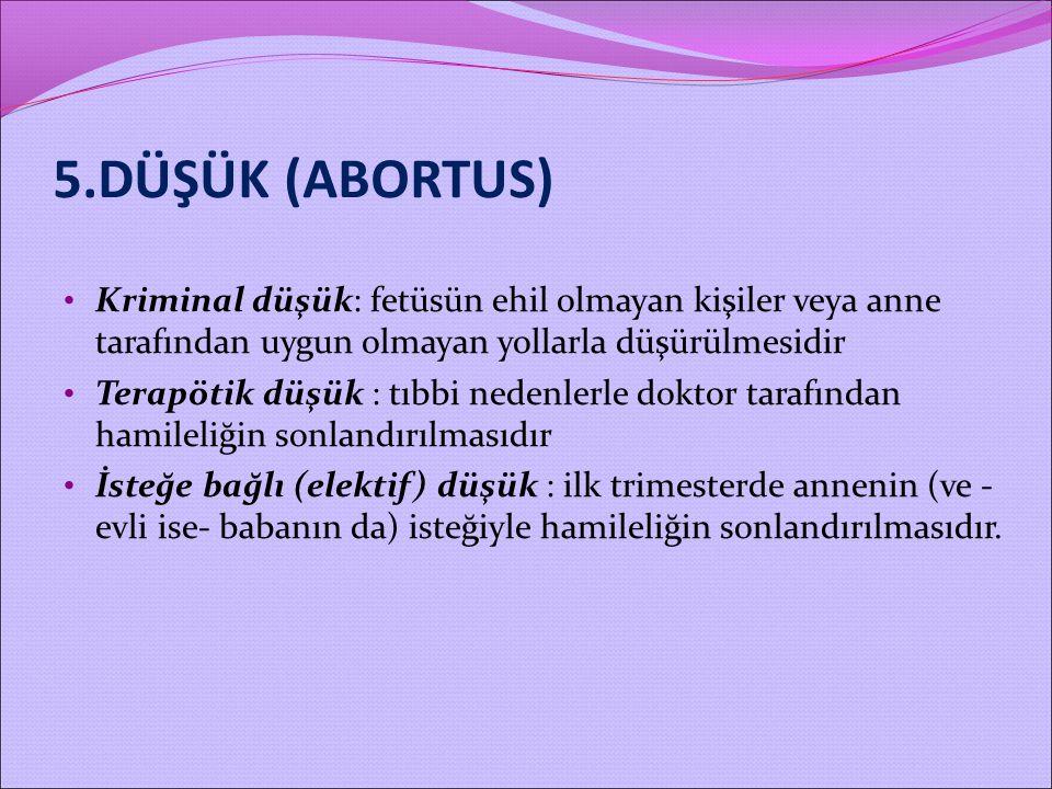 5.DÜŞÜK (ABORTUS) Kriminal düşük: fetüsün ehil olmayan kişiler veya anne tarafından uygun olmayan yollarla düşürülmesidir.