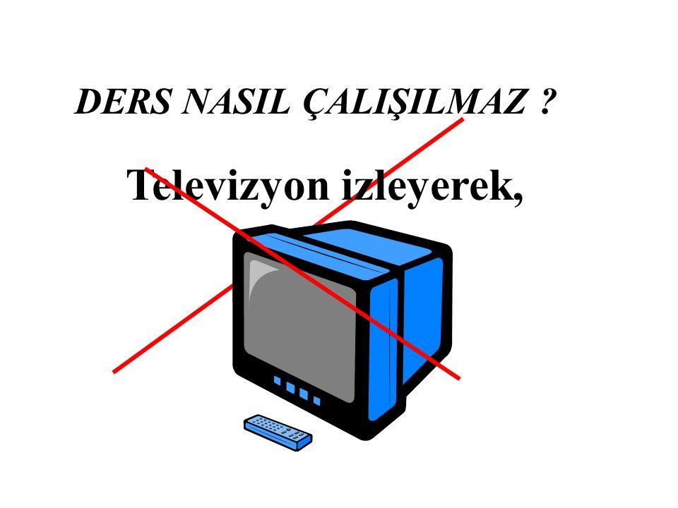 DERS NASIL ÇALIŞILMAZ Televizyon izleyerek,