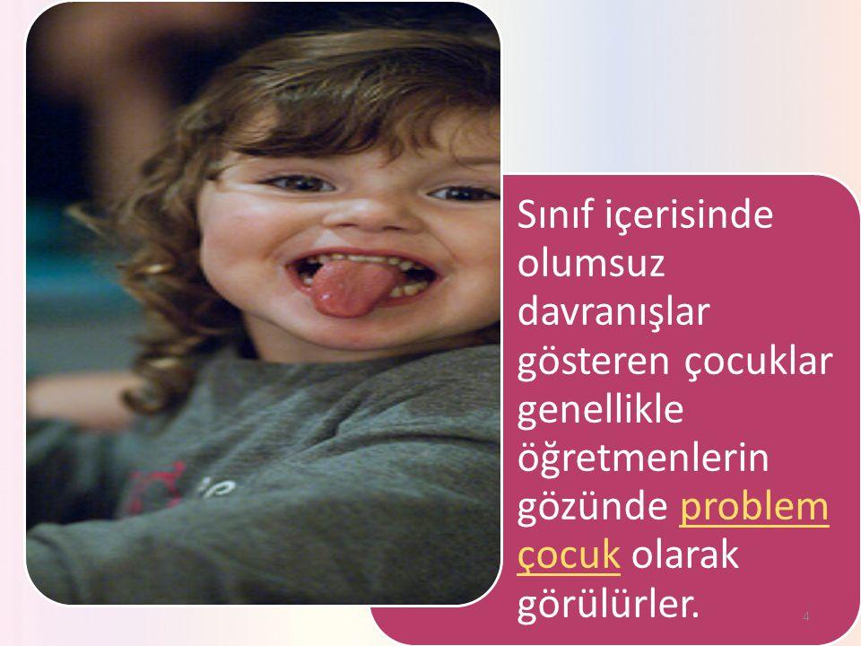 Sınıf içerisinde olumsuz davranışlar gösteren çocuklar genellikle öğretmenlerin gözünde problem çocuk olarak görülürler.