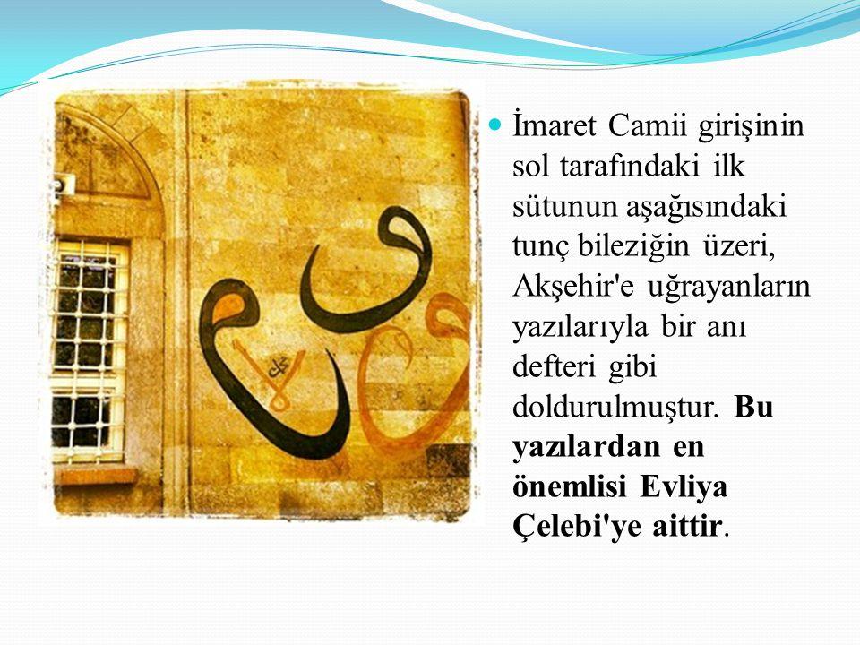 İmaret Camii girişinin sol tarafındaki ilk sütunun aşağısındaki tunç bileziğin üzeri, Akşehir e uğrayanların yazılarıyla bir anı defteri gibi doldurulmuştur.