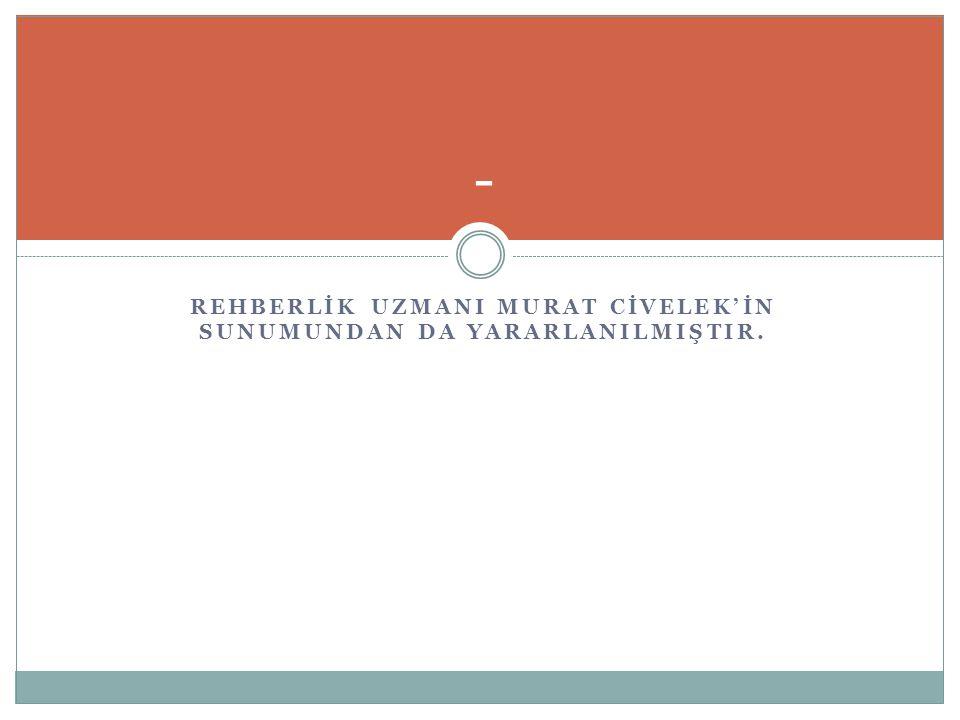 REHBERLİK UZMANI MURAT CİVELEK'İN SUNUMUNDAN DA YARARLANILMIŞTIR.