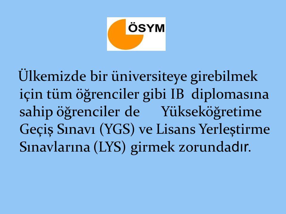 Ülkemizde bir üniversiteye girebilmek için tüm öğrenciler gibi IB diplomasına sahip öğrenciler de Yükseköğretime Geçiş Sınavı (YGS) ve Lisans Yerleştirme Sınavlarına (LYS) girmek zorundadır.