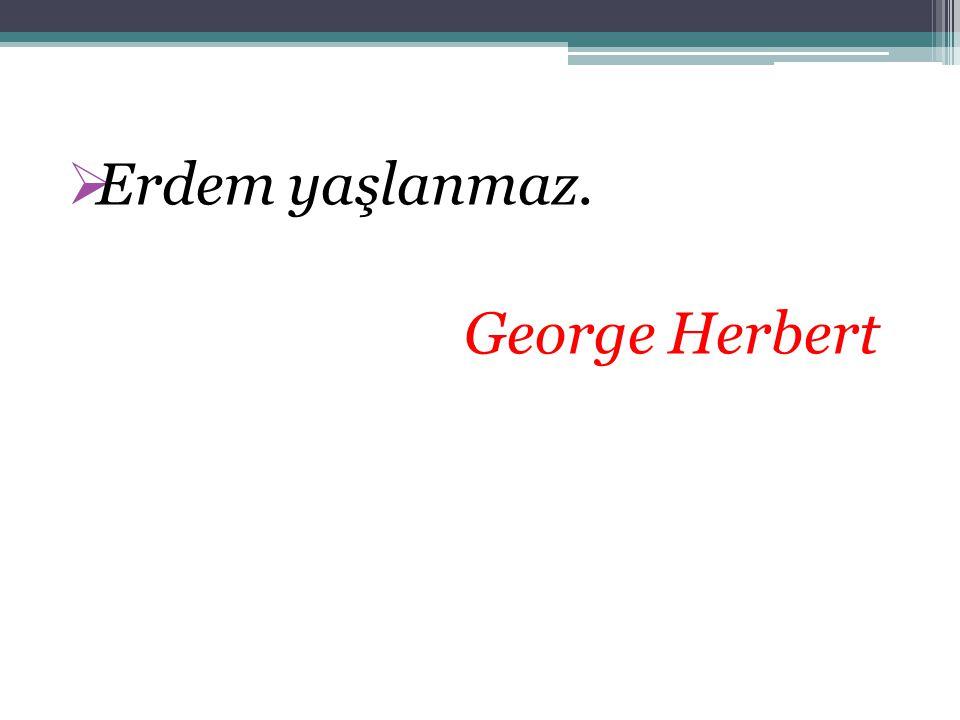Erdem yaşlanmaz. George Herbert