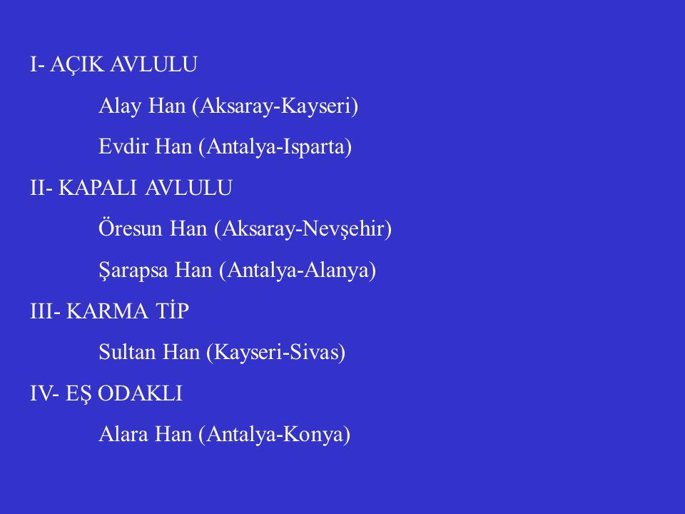 I- AÇIK AVLULU Alay Han (Aksaray-Kayseri) Evdir Han (Antalya-Isparta) II- KAPALI AVLULU. Öresun Han (Aksaray-Nevşehir)