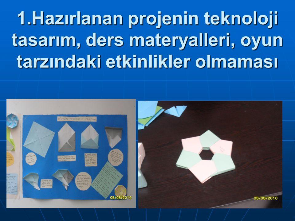 1.Hazırlanan projenin teknoloji tasarım, ders materyalleri, oyun tarzındaki etkinlikler olmaması