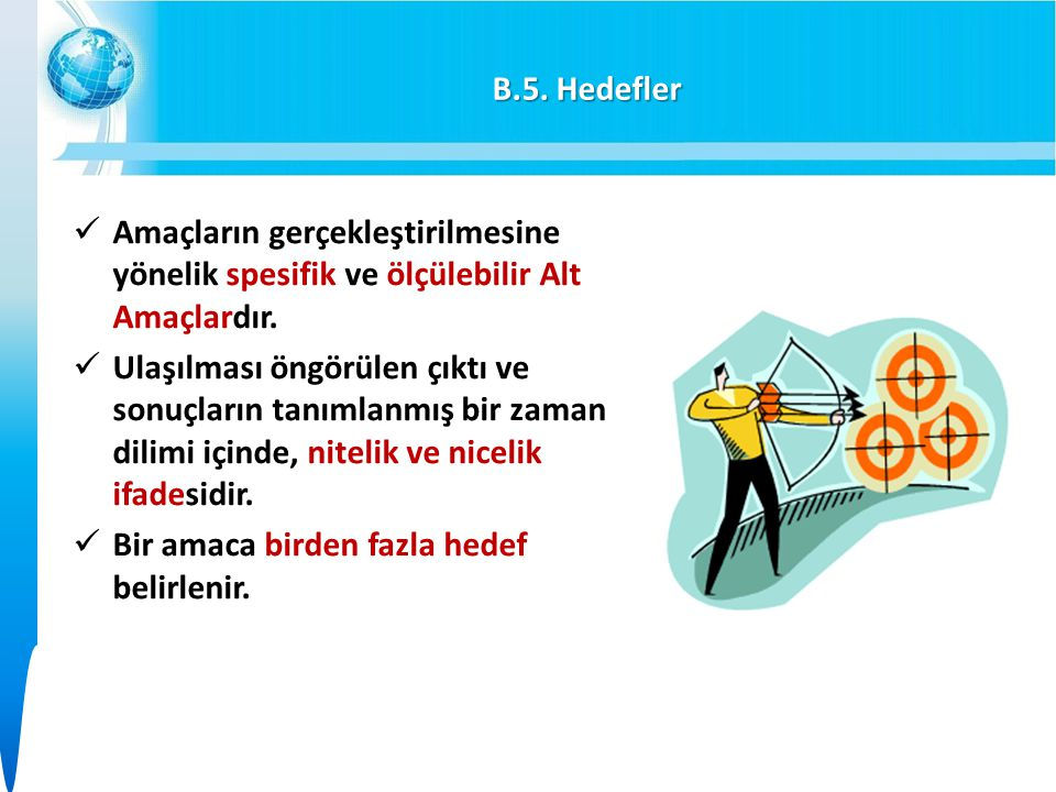 B.5. Hedefler Amaçların gerçekleştirilmesine yönelik spesifik ve ölçülebilir Alt Amaçlardır.