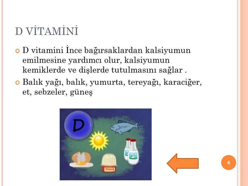 D VİTAMİNİ D vitamini İnce bağırsaklardan kalsiyumun emilmesine yardımcı olur, kalsiyumun kemiklerde ve dişlerde tutulmasını sağlar .