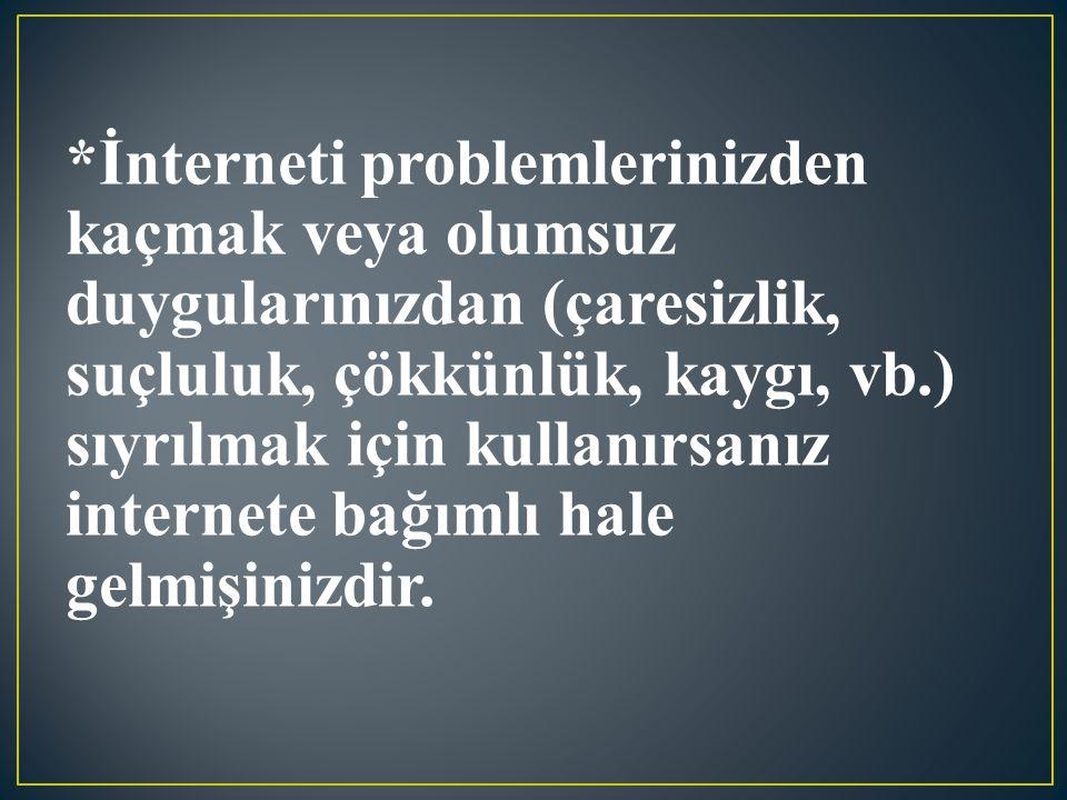 *İnterneti problemlerinizden kaçmak veya olumsuz duygularınızdan (çaresizlik, suçluluk, çökkünlük, kaygı, vb.) sıyrılmak için kullanırsanız internete bağımlı hale gelmişinizdir.