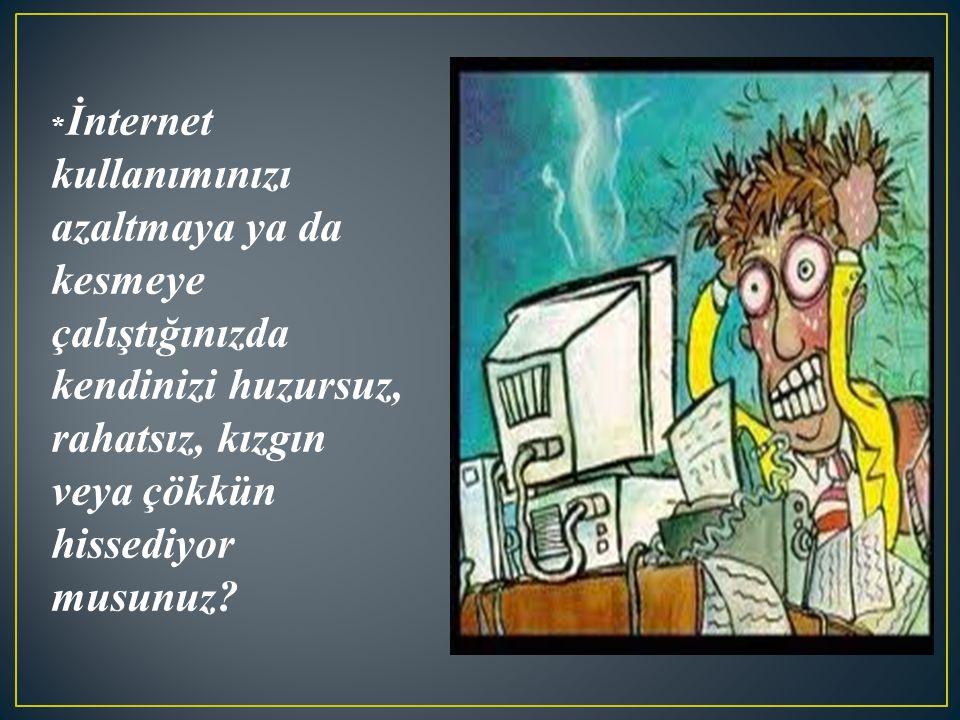 *İnternet kullanımınızı azaltmaya ya da kesmeye çalıştığınızda kendinizi huzursuz, rahatsız, kızgın veya çökkün hissediyor musunuz