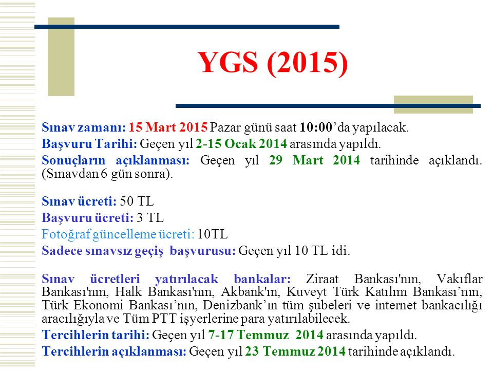 YGS (2015) Sınav zamanı: 15 Mart 2015 Pazar günü saat 10:00'da yapılacak. Başvuru Tarihi: Geçen yıl 2-15 Ocak 2014 arasında yapıldı.