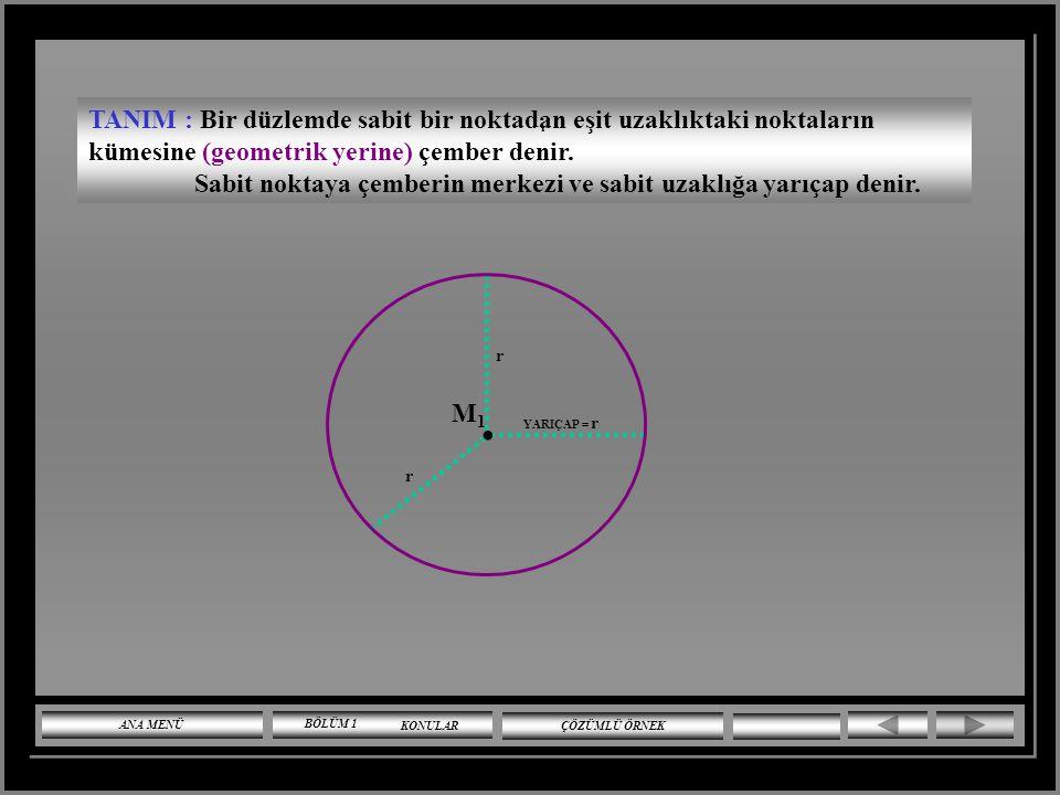 TANIM : Bir düzlemde sabit bir noktadan eşit uzaklıktaki noktaların kümesine (geometrik yerine) çember denir.