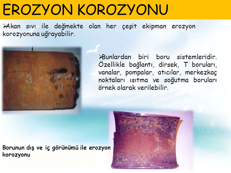 EROZYON KOROZYONU Akan sıvı ile değmekte olan her çeşit ekipman erozyon korozyonuna uğrayabilir.