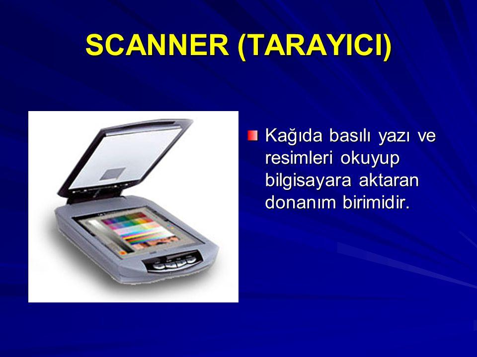 SCANNER (TARAYICI) Kağıda basılı yazı ve resimleri okuyup bilgisayara aktaran donanım birimidir.