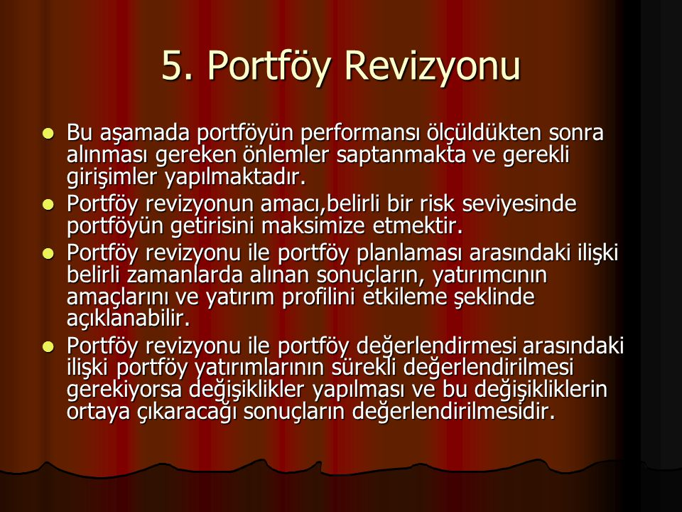 5. Portföy Revizyonu Bu aşamada portföyün performansı ölçüldükten sonra alınması gereken önlemler saptanmakta ve gerekli girişimler yapılmaktadır.