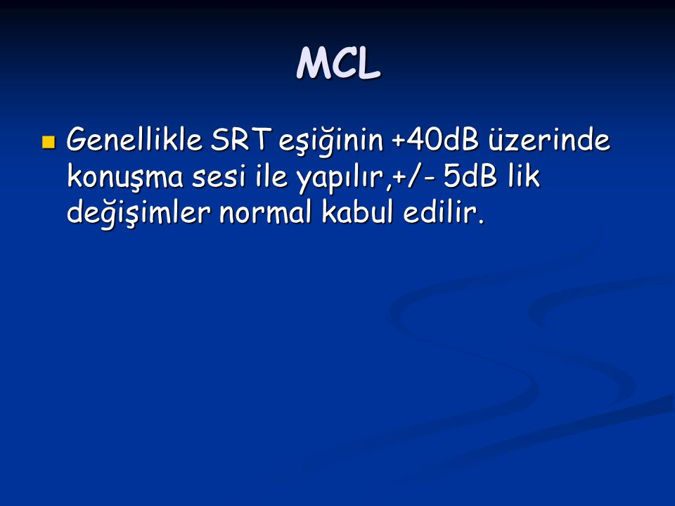 MCL Genellikle SRT eşiğinin +40dB üzerinde konuşma sesi ile yapılır,+/- 5dB lik değişimler normal kabul edilir.