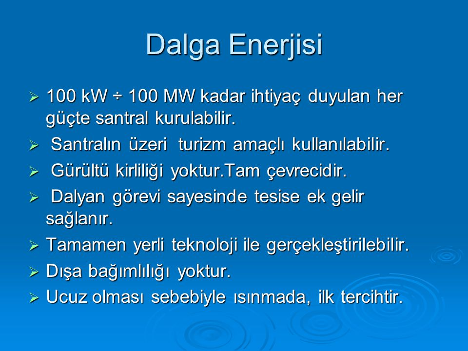 Dalga Enerjisi 100 kW ÷ 100 MW kadar ihtiyaç duyulan her güçte santral kurulabilir. Santralın üzeri turizm amaçlı kullanılabilir.