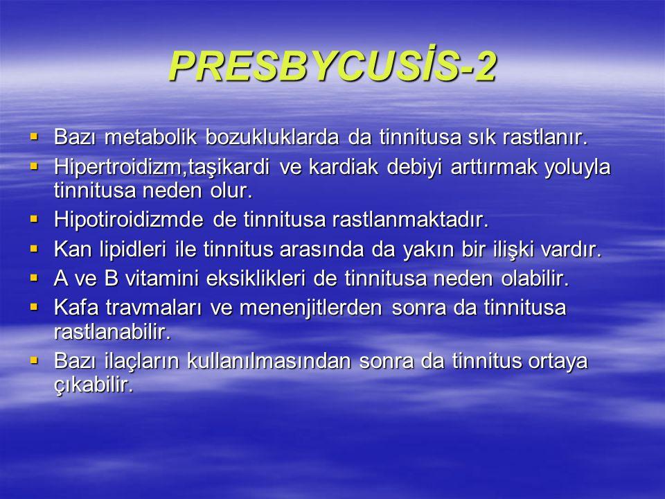 PRESBYCUSİS-2 Bazı metabolik bozukluklarda da tinnitusa sık rastlanır.
