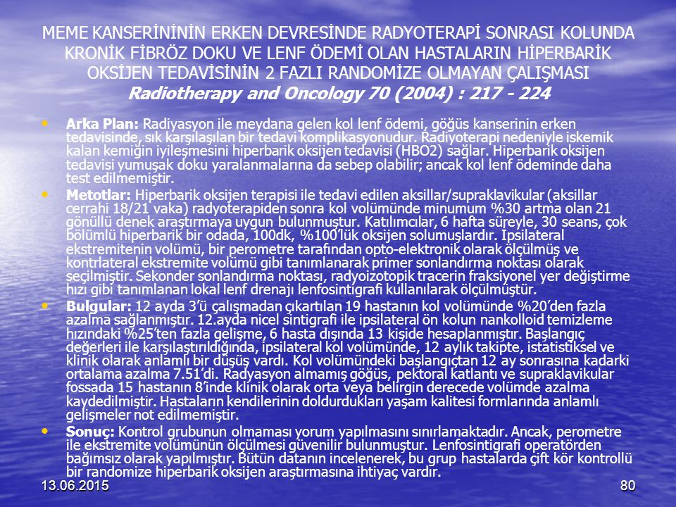 MEME KANSERİNİNİN ERKEN DEVRESİNDE RADYOTERAPİ SONRASI KOLUNDA KRONİK FİBRÖZ DOKU VE LENF ÖDEMİ OLAN HASTALARIN HİPERBARİK OKSİJEN TEDAVİSİNİN 2 FAZLI RANDOMİZE OLMAYAN ÇALIŞMASI Radiotherapy and Oncology 70 (2004) : 217 - 224