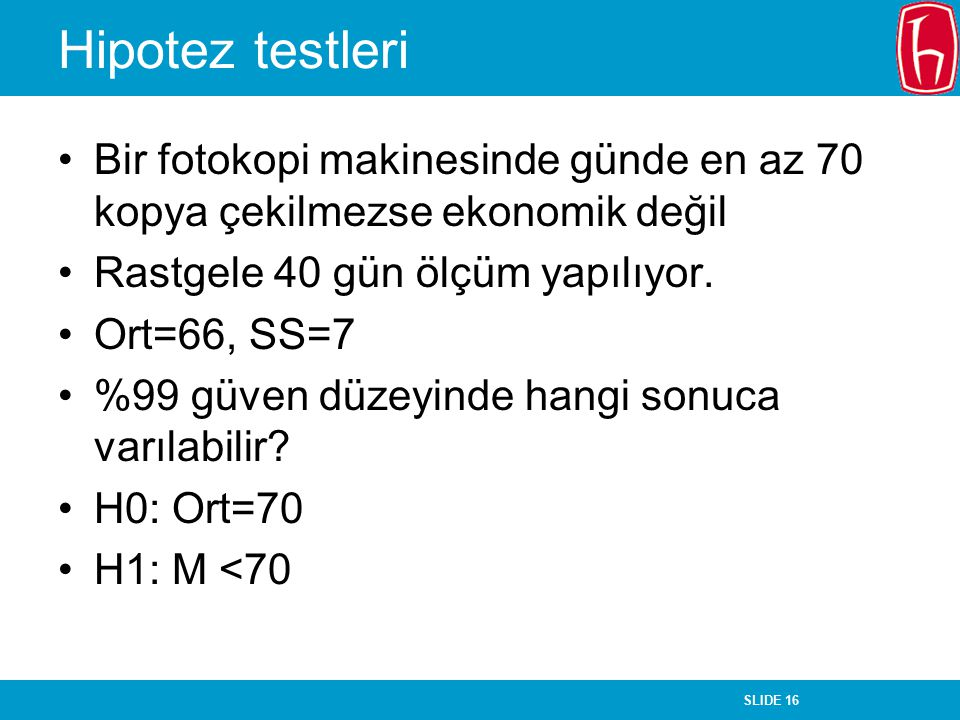 Hipotez testleri Bir fotokopi makinesinde günde en az 70 kopya çekilmezse ekonomik değil. Rastgele 40 gün ölçüm yapılıyor.