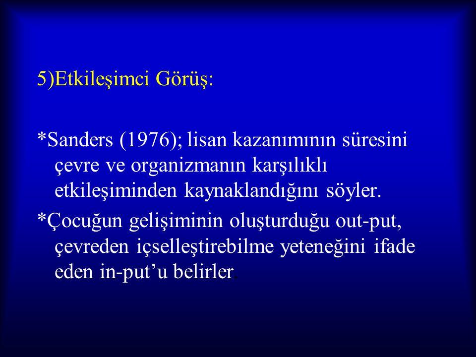5)Etkileşimci Görüş: *Sanders (1976); lisan kazanımının süresini çevre ve organizmanın karşılıklı etkileşiminden kaynaklandığını söyler.