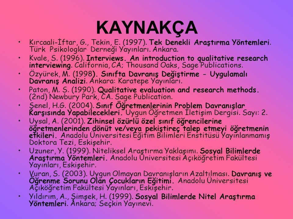KAYNAKÇA Kırcaali-İftar, G., Tekin, E. (1997). Tek Denekli Araştırma Yöntemleri. Türk Psikologlar Derneği Yayınları. Ankara.