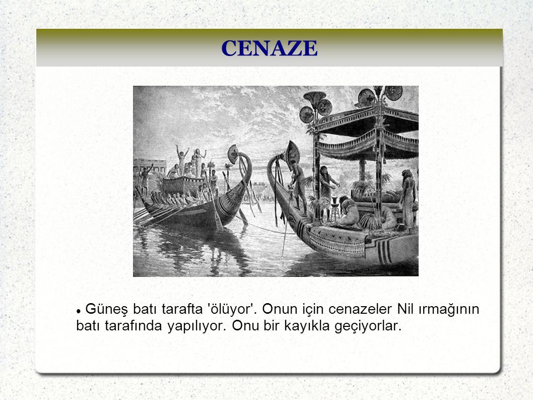 CENAZE Güneş batı tarafta ölüyor . Onun için cenazeler Nil ırmağının batı tarafında yapılıyor.