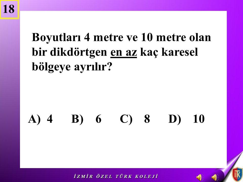 18 Boyutları 4 metre ve 10 metre olan bir dikdörtgen en az kaç karesel bölgeye ayrılır A) 4 B) 6 C) 8 D) 10.