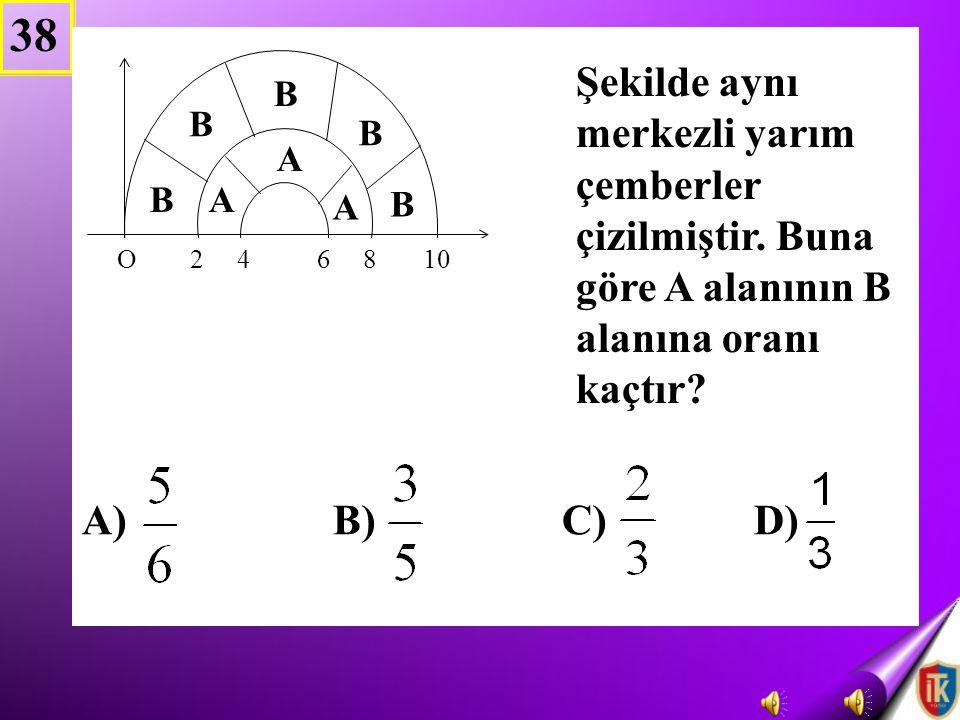 38 B) C) D) Şekilde aynı merkezli yarım çemberler çizilmiştir. Buna göre A alanının B alanına oranı kaçtır