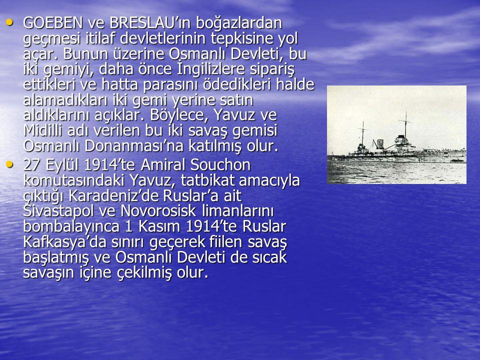 GOEBEN ve BRESLAU'ın boğazlardan geçmesi itilaf devletlerinin tepkisine yol açar. Bunun üzerine Osmanlı Devleti, bu iki gemiyi, daha önce İngilizlere sipariş ettikleri ve hatta parasını ödedikleri halde alamadıkları iki gemi yerine satın aldıklarını açıklar. Böylece, Yavuz ve Midilli adı verilen bu iki savaş gemisi Osmanlı Donanması'na katılmış olur.