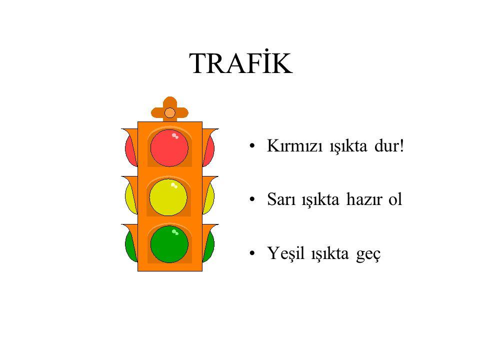 TRAFİK Kırmızı ışıkta dur! Sarı ışıkta hazır ol Yeşil ışıkta geç
