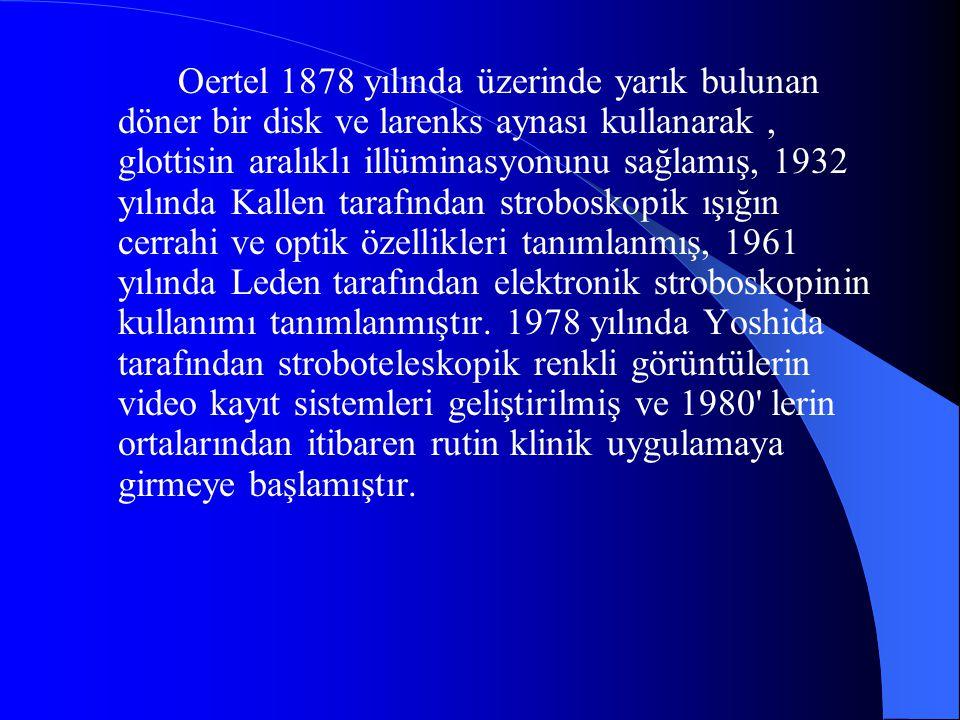 Oertel 1878 yılında üzerinde yarık bulunan döner bir disk ve larenks aynası kullanarak , glottisin aralıklı illüminasyonunu sağlamış, 1932 yılında Kallen tarafından stroboskopik ışığın cerrahi ve optik özellikleri tanımlanmış, 1961 yılında Leden tarafından elektronik stroboskopinin kullanımı tanımlanmıştır.