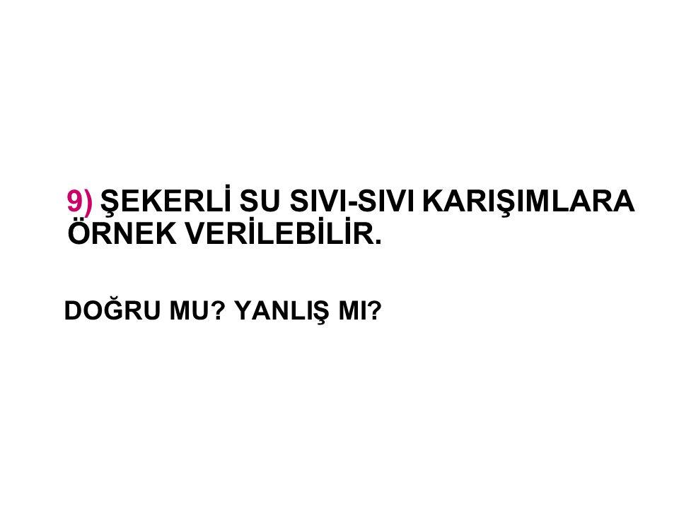9) ŞEKERLİ SU SIVI-SIVI KARIŞIMLARA ÖRNEK VERİLEBİLİR.