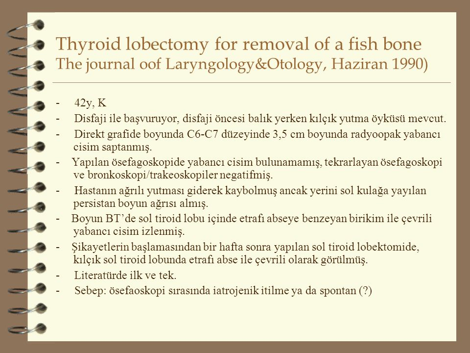 Thyroid lobectomy for removal of a fish bone The journal oof Laryngology&Otology, Haziran 1990)