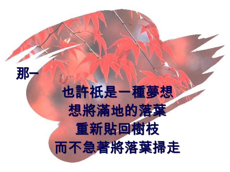 那─ 也許祇是一種夢想 想將滿地的落葉 重新貼回樹枝 而不急著將落葉掃走