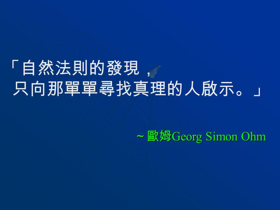「自然法則的發現, 只向那單單尋找真理的人啟示。」 ~歐姆Georg Simon Ohm