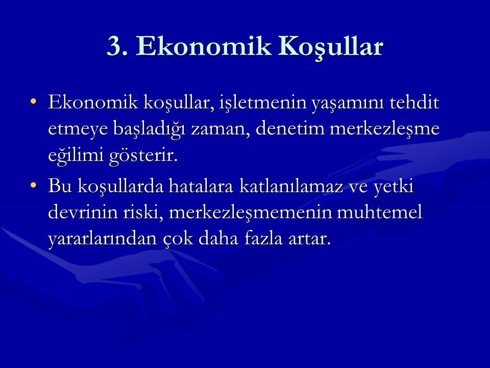 3. Ekonomik Koşullar Ekonomik koşullar, işletmenin yaşamını tehdit etmeye başladığı zaman, denetim merkezleşme eğilimi gösterir.