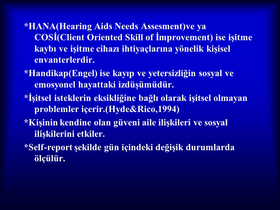 *HANA(Hearing Aids Needs Assesment)ve ya COSİ(Client Oriented Skill of İmprovement) ise işitme kaybı ve işitme cihazı ihtiyaçlarına yönelik kişisel envanterlerdir.
