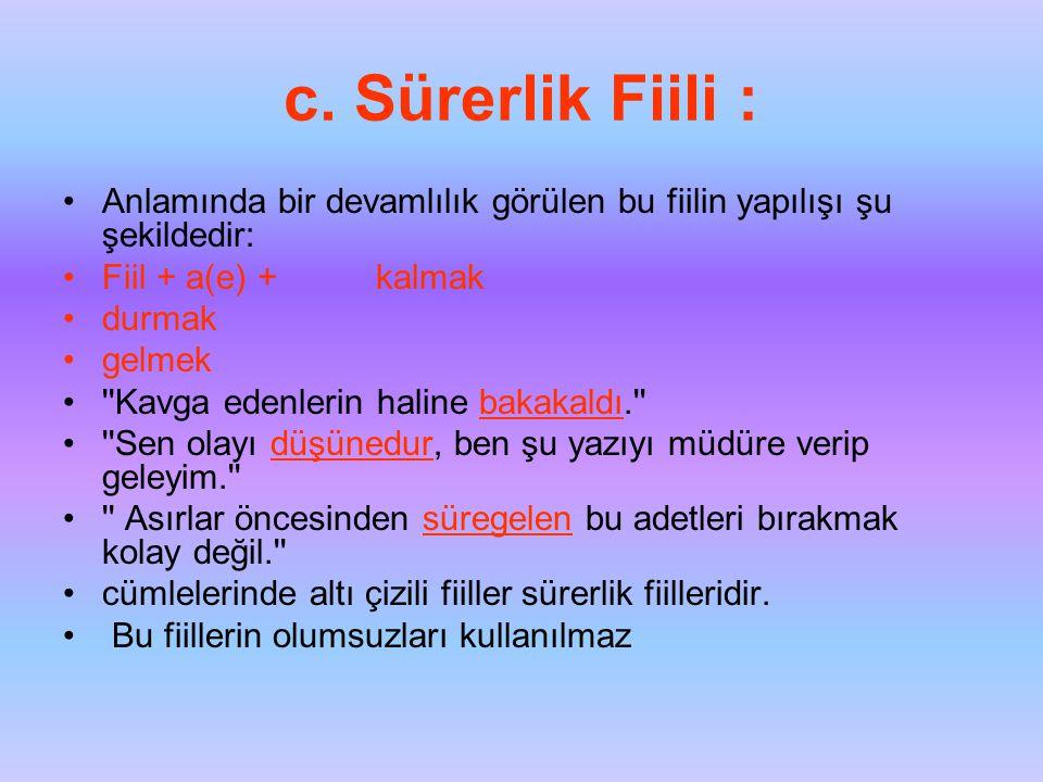c. Sürerlik Fiili : Anlamında bir devamlılık görülen bu fiilin yapılışı şu şekildedir: Fiil + a(e) + kalmak.
